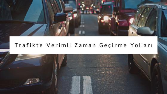 trafikte verimli zaman geçirme yolları